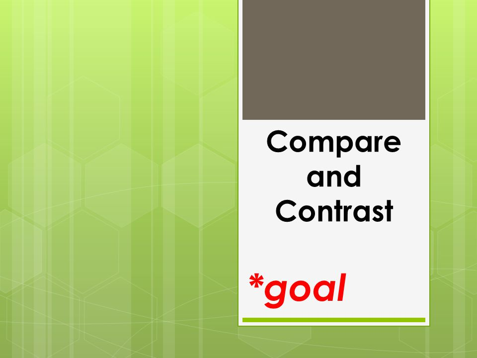 Compare and Contrast *goal