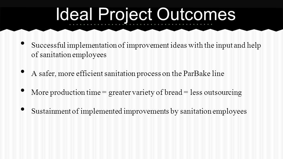 Successful implementation of improvement ideas with the input and help of sanitation employees A safer, more efficient sanitation process on the ParBake line More production time = greater variety of bread = less outsourcing Sustainment of implemented improvements by sanitation employees Ideal Project Outcomes