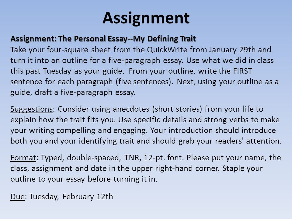 Assignment Assignment: The Personal Essay--My Defining Trait Assignment: The Personal Essay--My Defining Trait Take your four-square sheet from the QuickWrite from January 29th and turn it into an outline for a five-paragraph essay.