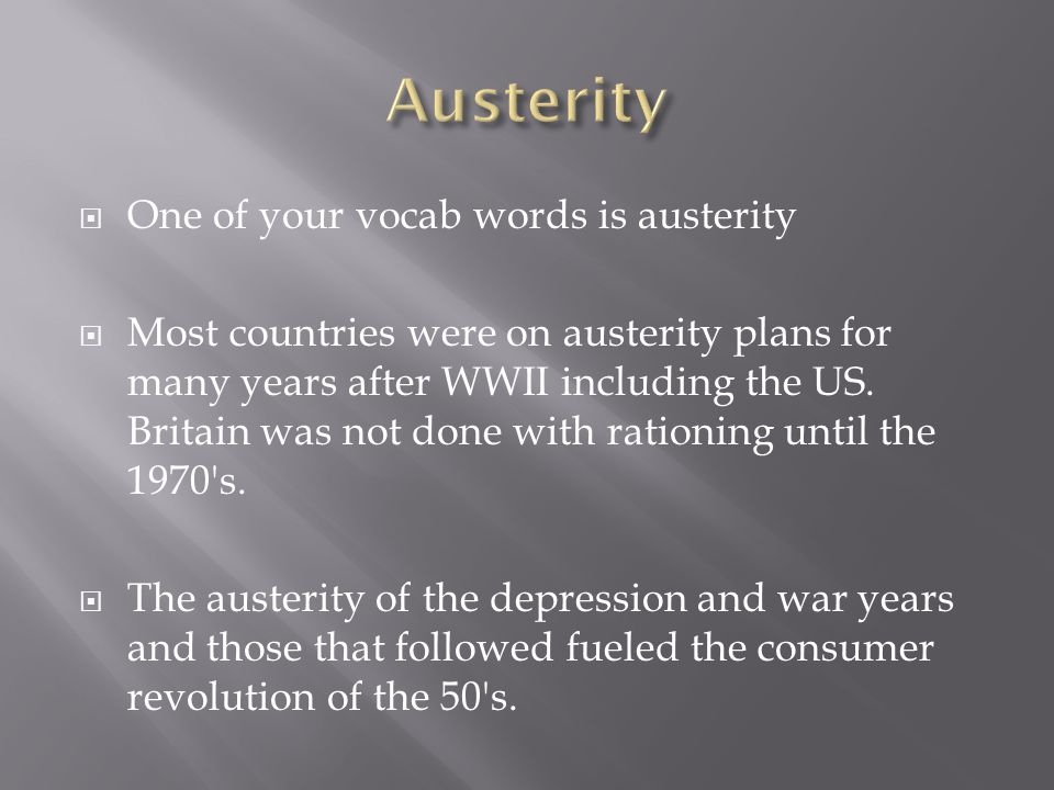  One of your vocab words is austerity  Most countries were on austerity plans for many years after WWII including the US. Britain was not done with