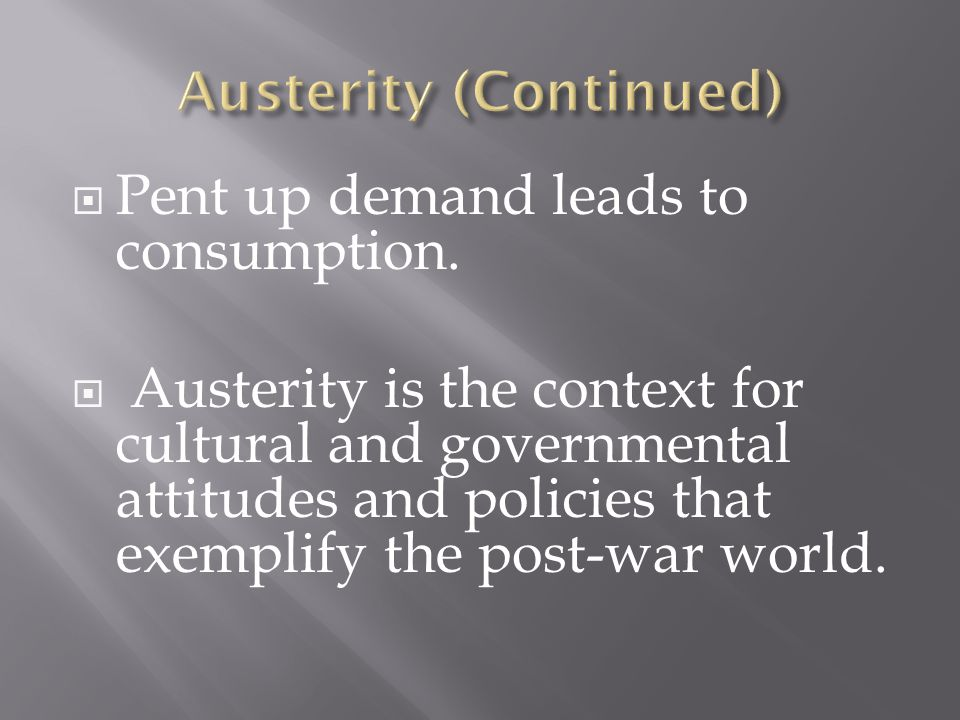  Pent up demand leads to consumption.  Austerity is the context for cultural and governmental attitudes and policies that exemplify the post-war wor