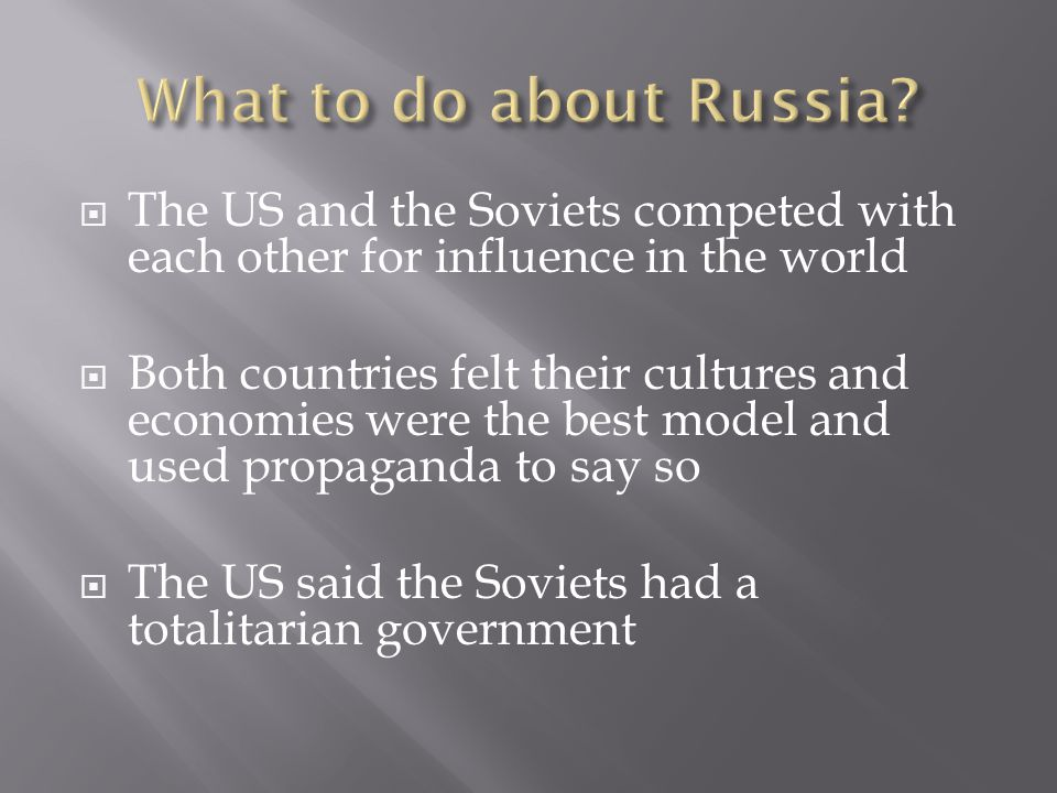  The US and the Soviets competed with each other for influence in the world  Both countries felt their cultures and economies were the best model an