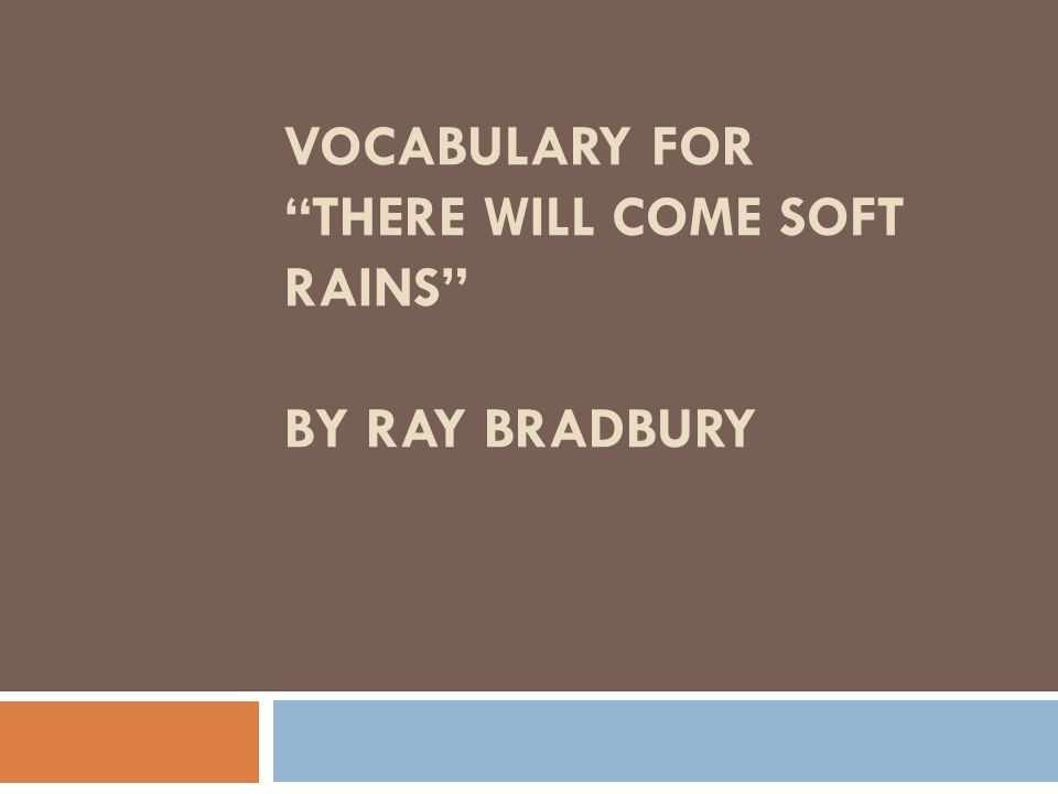 VOCABULARY FOR THERE WILL COME SOFT RAINS BY RAY BRADBURY