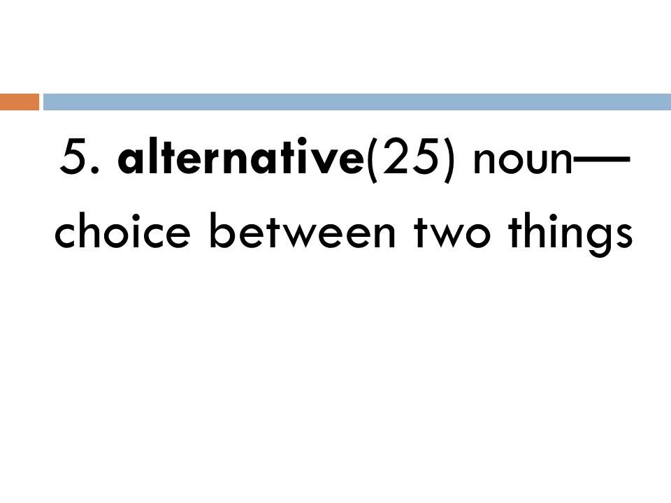 5. alternative(25) noun— choice between two things