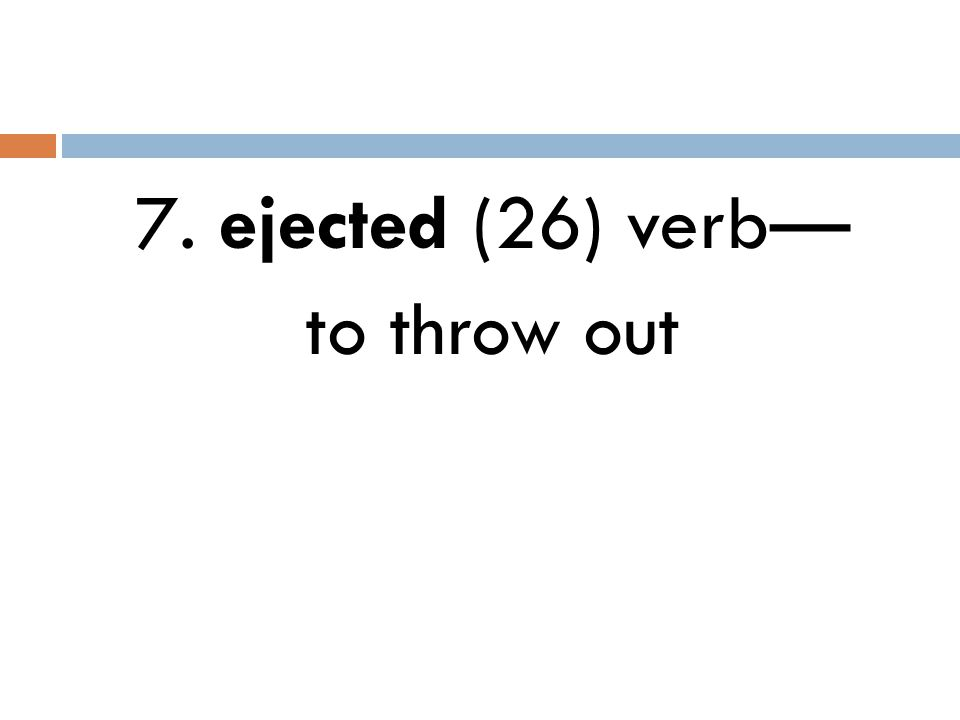 7. ejected (26) verb— to throw out