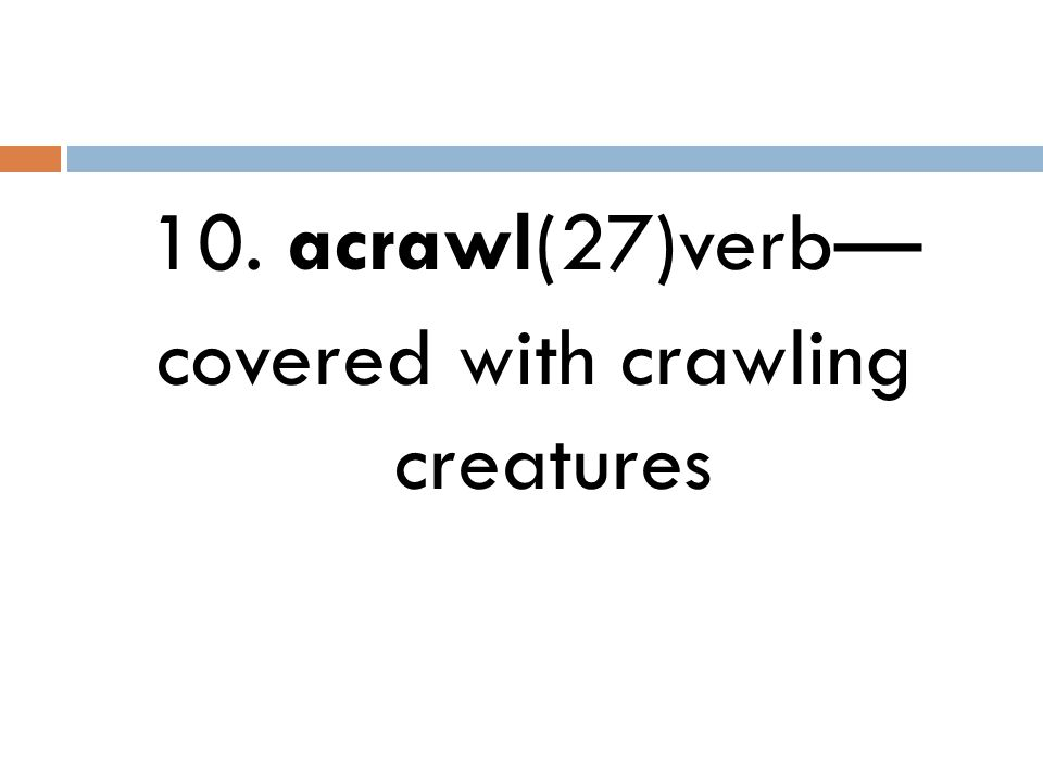 10. acrawl(27)verb— covered with crawling creatures
