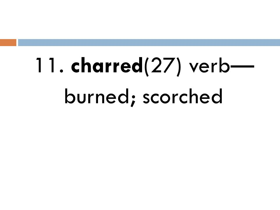 11. charred(27) verb— burned; scorched