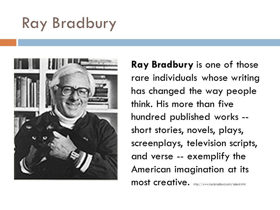 Ray Bradbury Ray Bradbury is one of those rare individuals whose writing has changed the way people think.