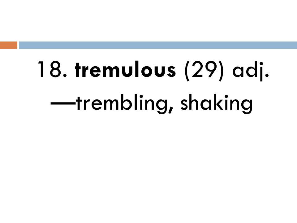 18. tremulous (29) adj. —trembling, shaking