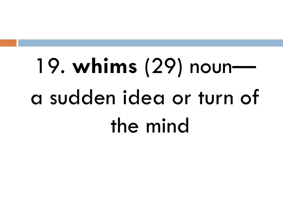 19. whims (29) noun— a sudden idea or turn of the mind