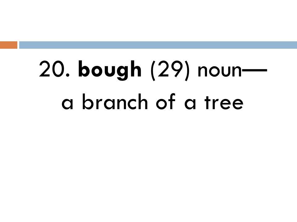 20. bough (29) noun— a branch of a tree