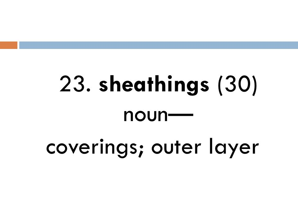23. sheathings (30) noun— coverings; outer layer