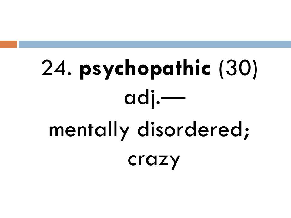 24. psychopathic (30) adj.— mentally disordered; crazy