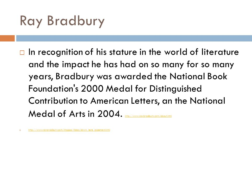 Ray Bradbury  In recognition of his stature in the world of literature and the impact he has had on so many for so many years, Bradbury was awarded the National Book Foundation s 2000 Medal for Distinguished Contribution to American Letters, an the National Medal of Arts in 2004.