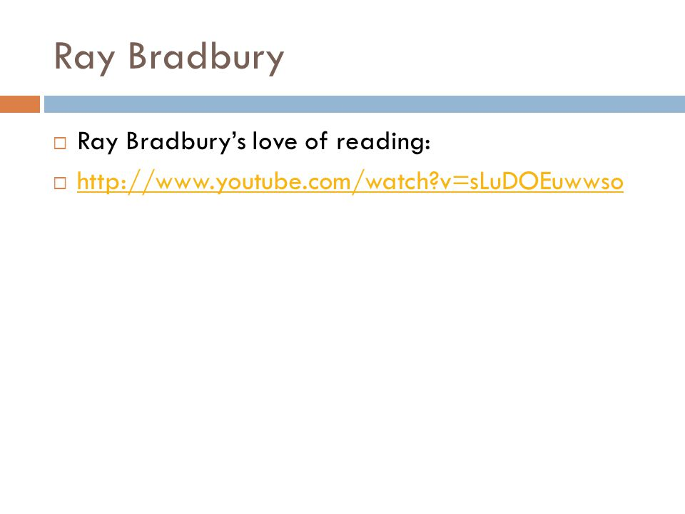 Ray Bradbury  Ray Bradbury's love of reading:  http://www.youtube.com/watch v=sLuDOEuwwso http://www.youtube.com/watch v=sLuDOEuwwso