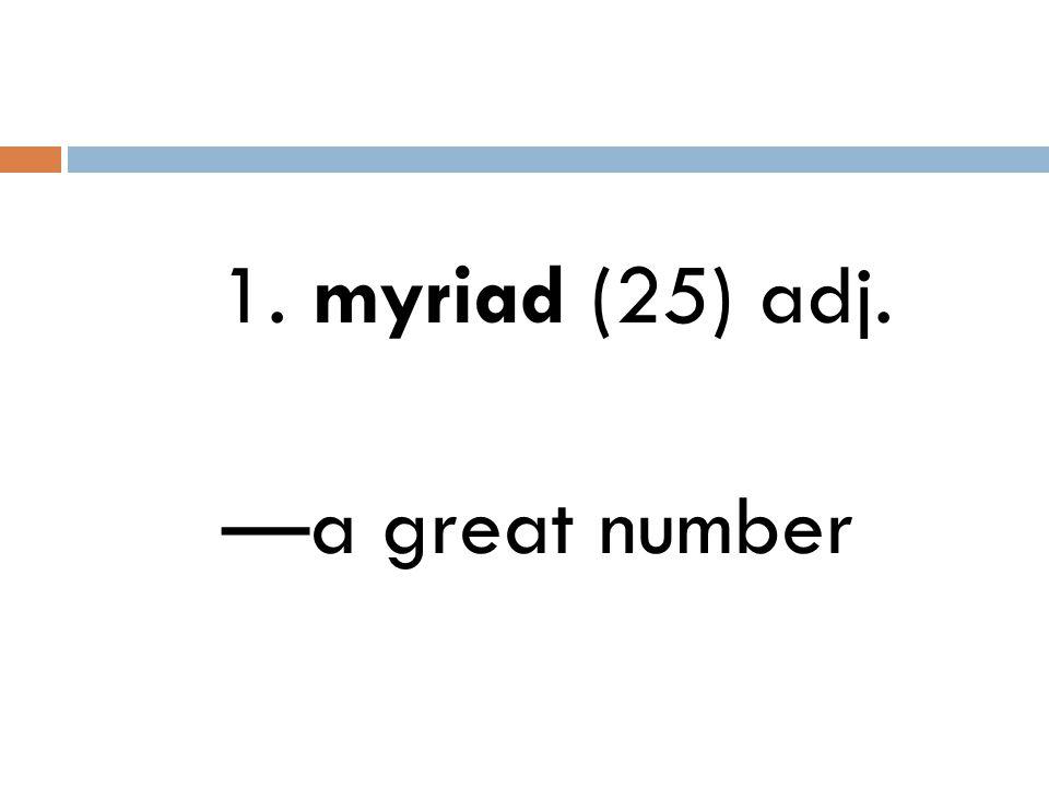 1. myriad (25) adj. —a great number