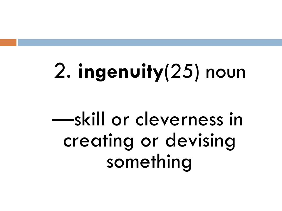 2. ingenuity(25) noun —skill or cleverness in creating or devising something