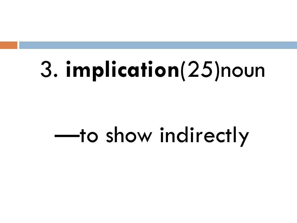 3. implication(25)noun —to show indirectly