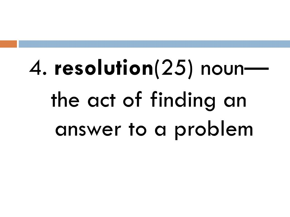 4. resolution(25) noun— the act of finding an answer to a problem