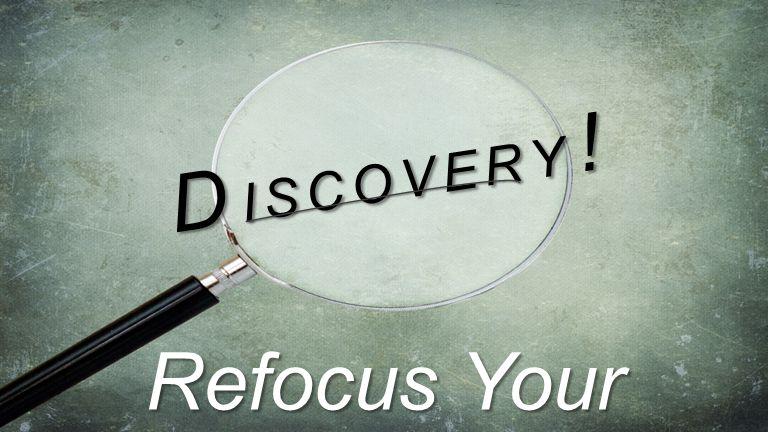 D I S C O V E R Y ! Refocus Your Life