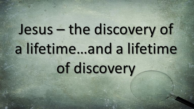Jesus – the discovery of a lifetime…and a lifetime of discovery