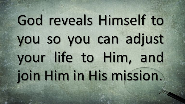 God reveals Himself to you so you can adjust your life to Him, and join Him in His mission.