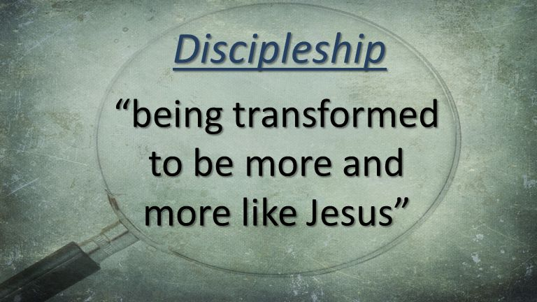 being transformed to be more and more like Jesus Discipleship