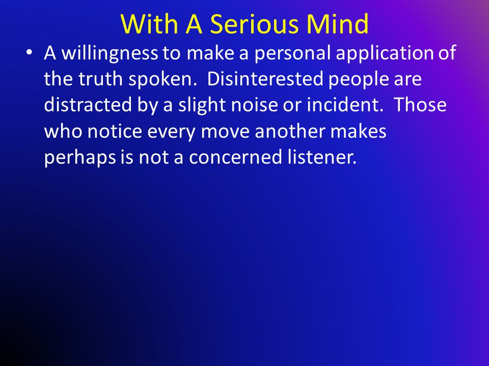 With A Serious Mind A willingness to make a personal application of the truth spoken.