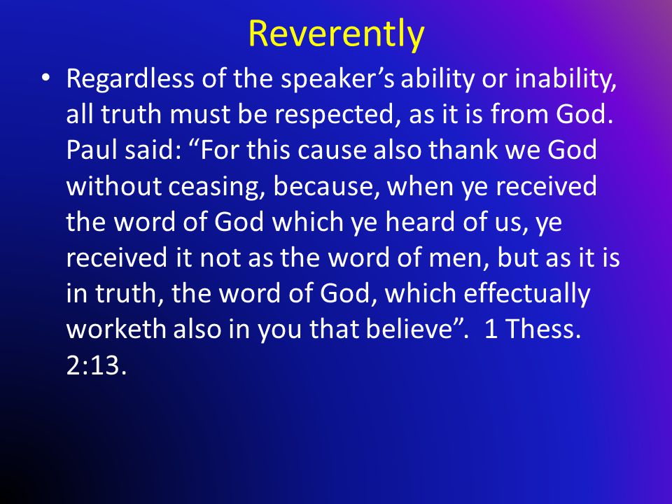 Reverently Regardless of the speaker's ability or inability, all truth must be respected, as it is from God.