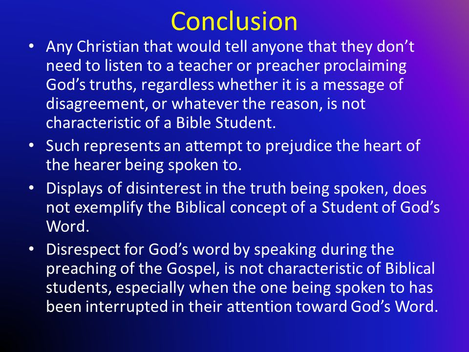Conclusion Any Christian that would tell anyone that they don't need to listen to a teacher or preacher proclaiming God's truths, regardless whether it is a message of disagreement, or whatever the reason, is not characteristic of a Bible Student.