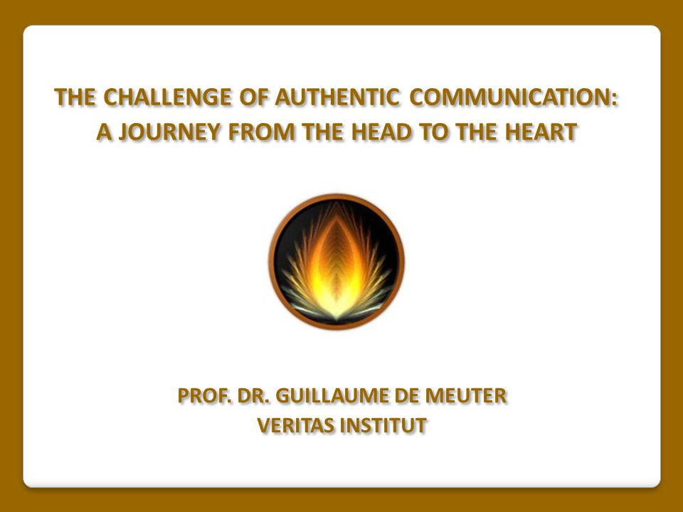 THE CHALLENGE OF AUTHENTIC COMMUNICATION: A JOURNEY FROM THE HEAD TO THE HEART THE CHALLENGE OF AUTHENTIC COMMUNICATION: A JOURNEY FROM THE HEAD TO TH