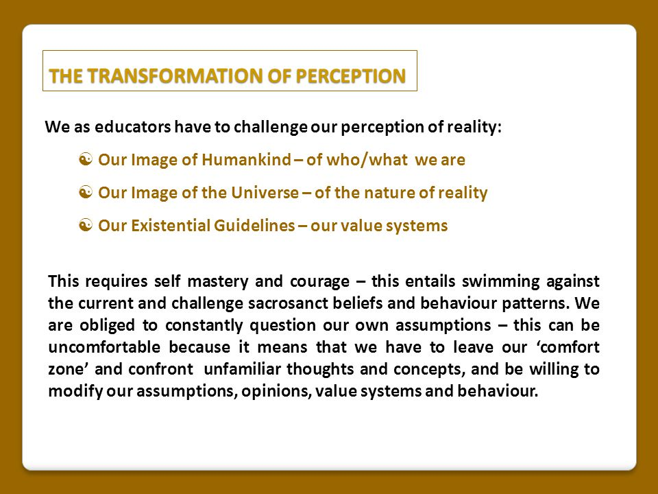 THE TRANSFORMATION OF PERCEPTION We as educators have to challenge our perception of reality:  Our Image of Humankind – of who/what we are  Our Image of the Universe – of the nature of reality  Our Existential Guidelines – our value systems This requires self mastery and courage – this entails swimming against the current and challenge sacrosanct beliefs and behaviour patterns.
