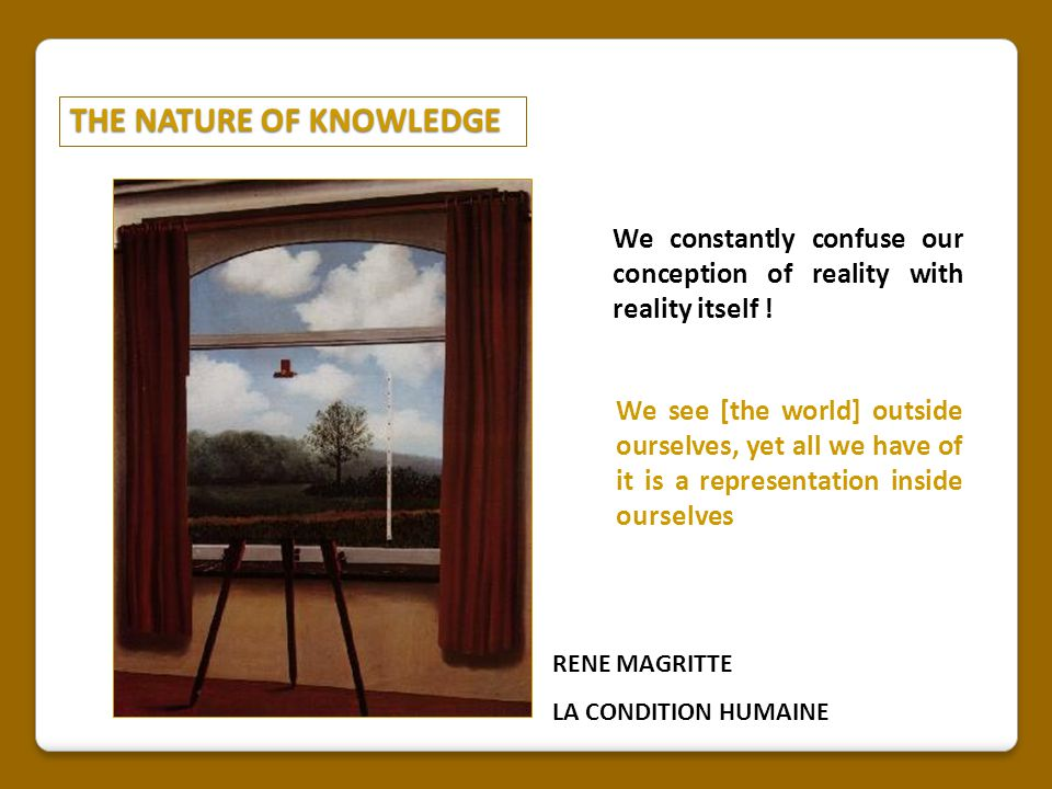 THE NATURE OF KNOWLEDGE RENE MAGRITTE LA CONDITION HUMAINE We constantly confuse our conception of reality with reality itself .