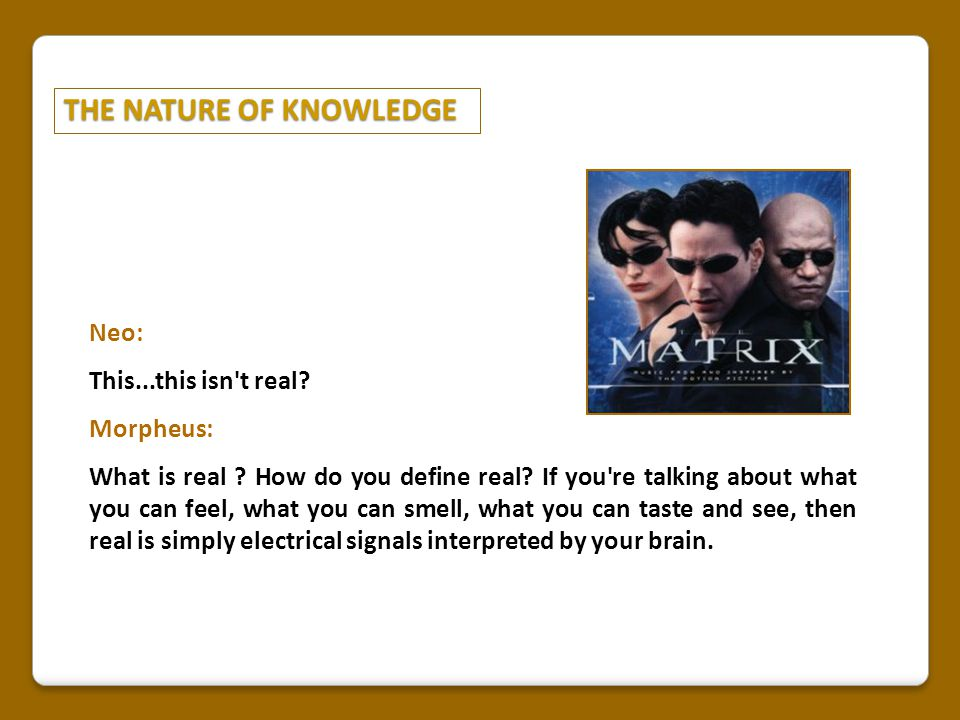 THE NATURE OF KNOWLEDGE Neo: This...this isn't real? Morpheus: What is real ? How do you define real? If you're talking about what you can feel, what