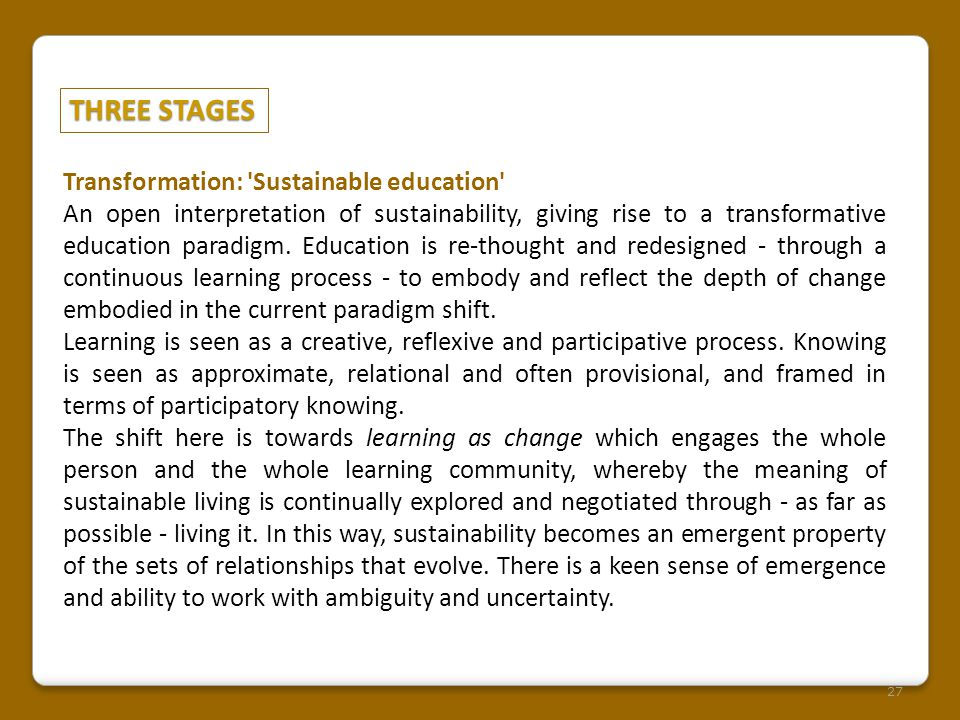 THREE STAGES 27 Transformation: 'Sustainable education' An open interpretation of sustainability, giving rise to a transformative education paradigm.