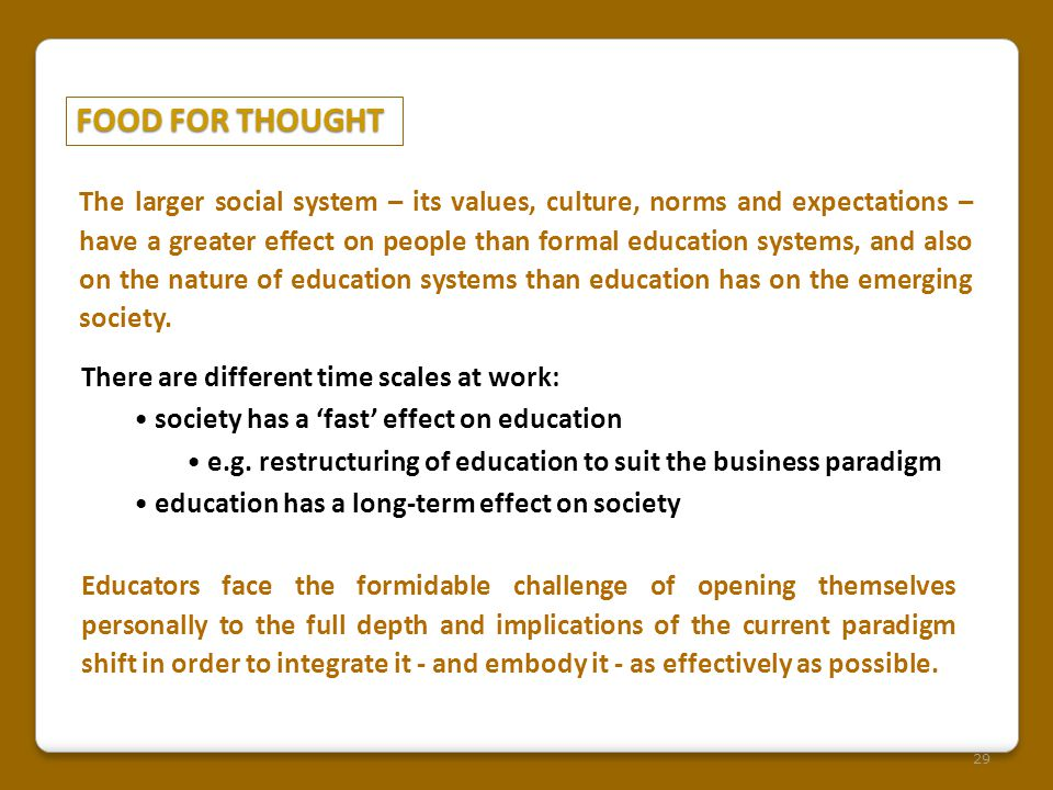 FOOD FOR THOUGHT 29 The larger social system – its values, culture, norms and expectations – have a greater effect on people than formal education systems, and also on the nature of education systems than education has on the emerging society.