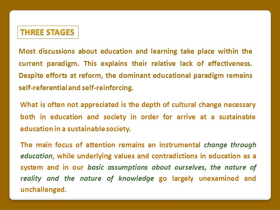 THREE STAGES Most discussions about education and learning take place within the current paradigm. This explains their relative lack of effectiveness.
