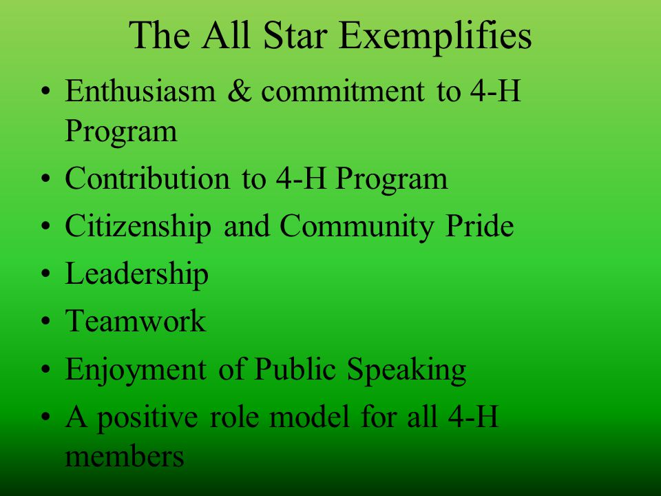 The All Star Exemplifies Enthusiasm & commitment to 4-H Program Contribution to 4-H Program Citizenship and Community Pride Leadership Teamwork Enjoyment of Public Speaking A positive role model for all 4-H members