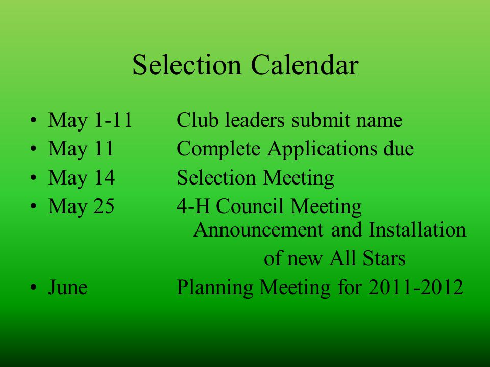 Selection Calendar May 1-11Club leaders submit name May 11Complete Applications due May 14Selection Meeting May 254-H Council Meeting Announcement and Installation of new All Stars JunePlanning Meeting for 2011-2012