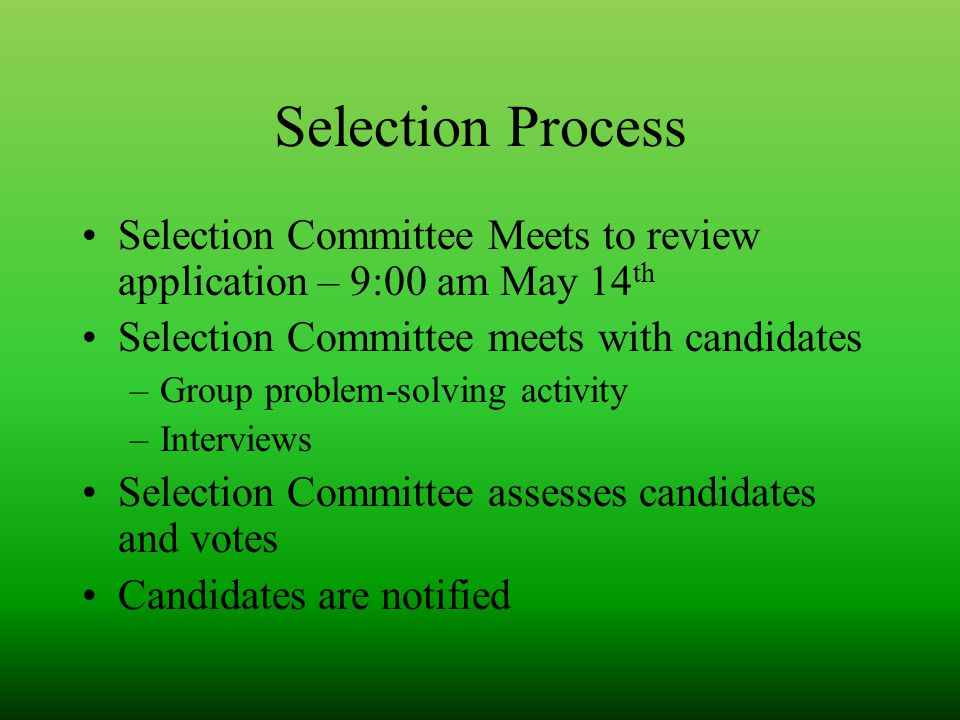 Selection Process Selection Committee Meets to review application – 9:00 am May 14 th Selection Committee meets with candidates –Group problem-solving activity –Interviews Selection Committee assesses candidates and votes Candidates are notified