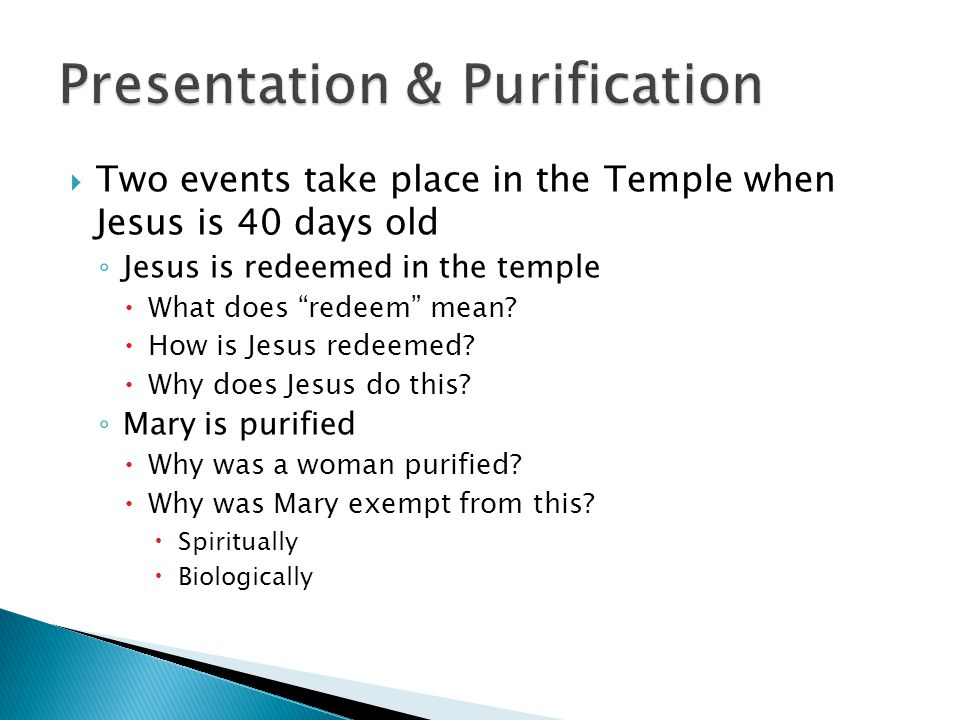  Two events take place in the Temple when Jesus is 40 days old ◦ Jesus is redeemed in the temple  What does redeem mean.