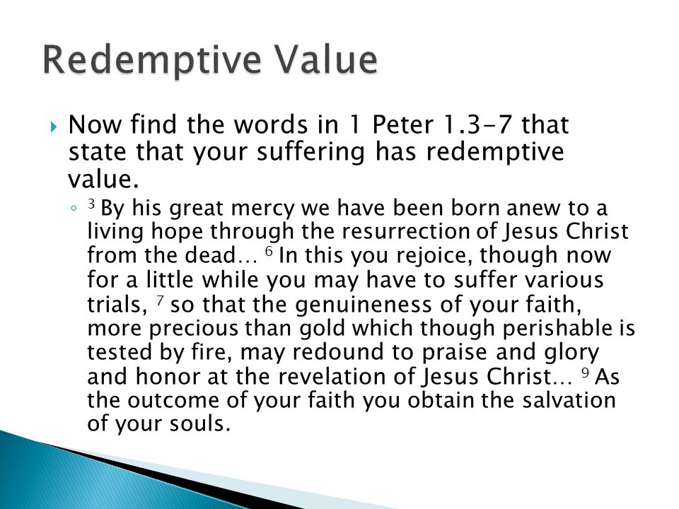  Now find the words in 1 Peter 1.3-7 that state that your suffering has redemptive value.
