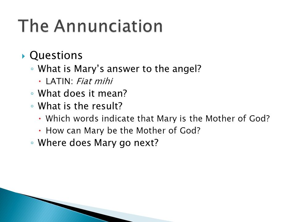  Questions ◦ What is Mary's answer to the angel.  LATIN: Fiat mihi ◦ What does it mean.