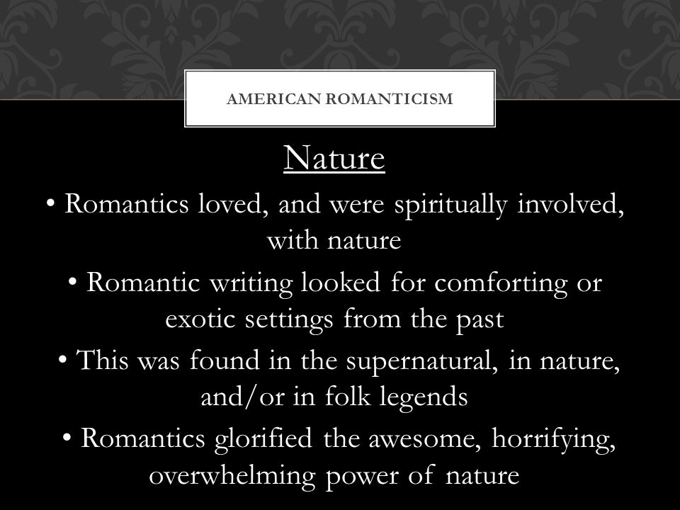 Nature Romantics loved, and were spiritually involved, with nature Romantic writing looked for comforting or exotic settings from the past This was found in the supernatural, in nature, and/or in folk legends Romantics glorified the awesome, horrifying, overwhelming power of nature AMERICAN ROMANTICISM