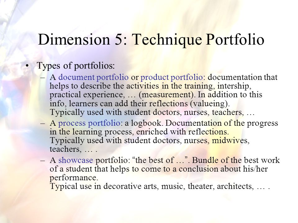 Dimension 5: Technique Portfolio Types of portfolios: –A document portfolio or product portfolio: documentation that helps to describe the activities in the training, intership, practical experience, … (measurement).