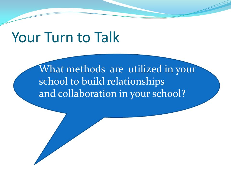 Your Turn to Talk What methods are utilized in your school to build relationships and collaboration in your school?