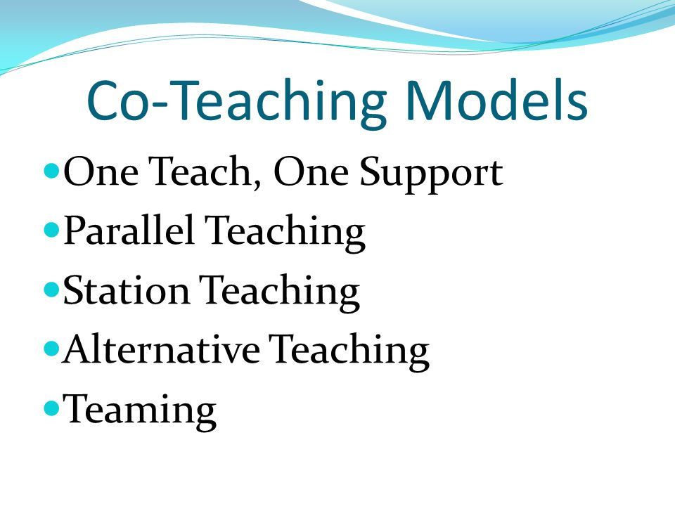 Co-Teaching Models One Teach, One Support Parallel Teaching Station Teaching Alternative Teaching Teaming