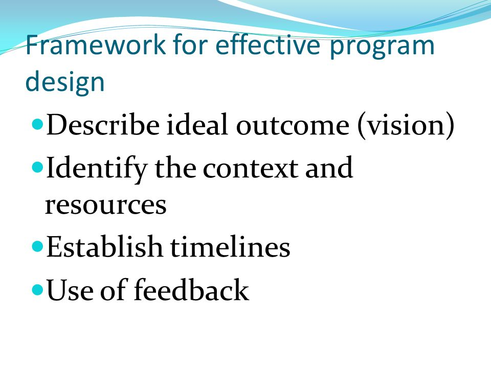 Framework for effective program design Describe ideal outcome (vision) Identify the context and resources Establish timelines Use of feedback
