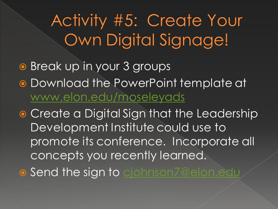  Break up in your 3 groups  Download the PowerPoint template at www.elon.edu/moseleyads www.elon.edu/moseleyads  Create a Digital Sign that the Leadership Development Institute could use to promote its conference.