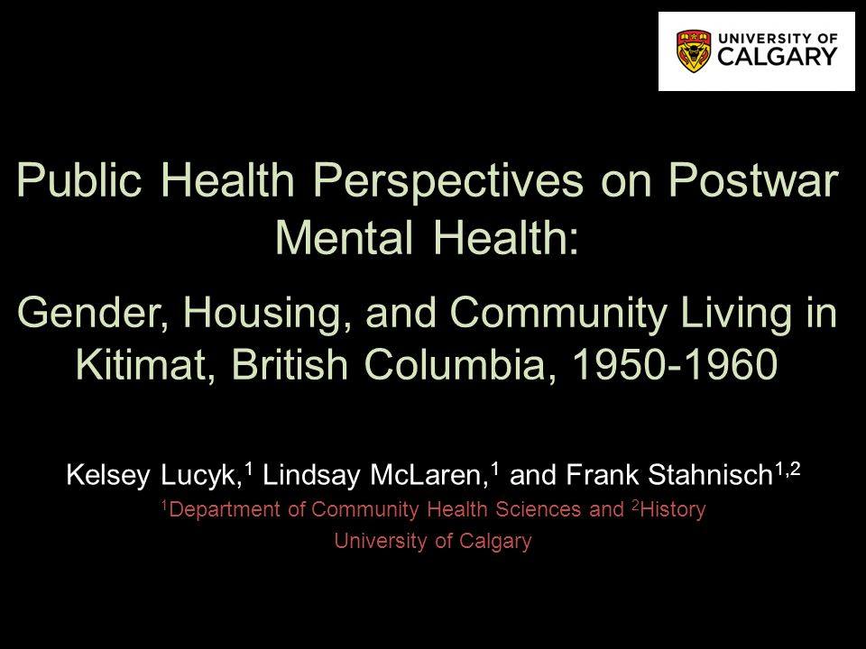 Public Health Perspectives on Postwar Mental Health: Gender, Housing, and Community Living in Kitimat, British Columbia, 1950-1960 Kelsey Lucyk, 1 Lindsay McLaren, 1 and Frank Stahnisch 1,2 1 Department of Community Health Sciences and 2 History University of Calgary